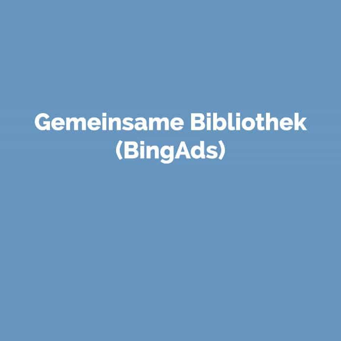 Gemeinsame Bibliothek Bing Ads | Glossar | perfecttraffic.de