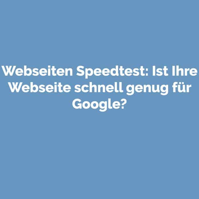Webseiten Speedtest: Ist Ihre Webseite schnell genug für Google?